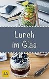 Lunch im Glas - Leckere, einfache und schnelle Rezepte für die Mittagspause. Die besten Alternativen zur Kantine! (German Edition)