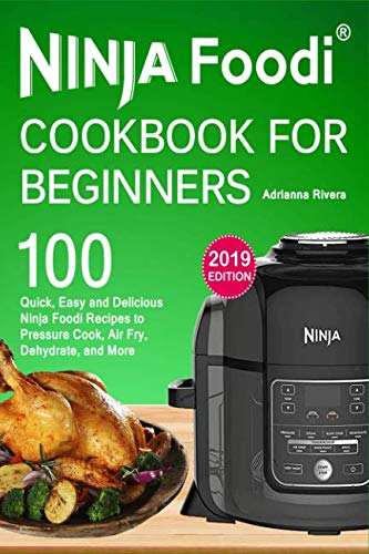NINJA Foodi® Cookbook For Beginners: Top 100 Quick, Easy and Delicious Ninja Foodi® Recipes to Pressure Cook, Air Fry, Dehydrate, and More (Anyone Can Cook) by Adrianna Rivera