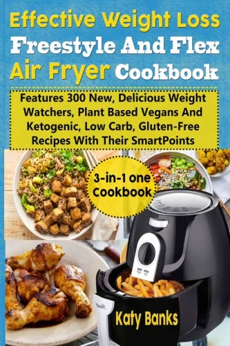 Effective Weight Loss Freestyle And Flex Air Fryer Cookbook: Features 300 New, Delicious Weight Watchers, Plant Based Vegans And Ketogenic, Low Carb, Gluten-Free Recipes With Their SmartPoints by Katy Banks