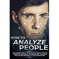 How to Analyze People: The Ultimate Guide to Reading People Instantly Through Proven Psychology Techniques, Body Language Analysis and Personality Types and Patterns