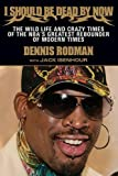 I Should Be Dead By Now: The Wild Life and Crazy Times of the NBA's Greatest Rebounder of Modern Times