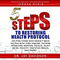 5 Steps to Restoring Health Protocol: Helping Those Who Haven't Been Helped with Lyme Disease, Thyroid Problems, Adrenal Fatigue, Heavy Metal Toxicity, Digestive Issues, and More Audiobook by Dr. Jay Davidson Narrated by Jay Davidson