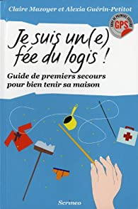 Je suis un(e) fée du logis ! : Guide de premiers secours pour bien tenir ma maison par Claire Mazoyer