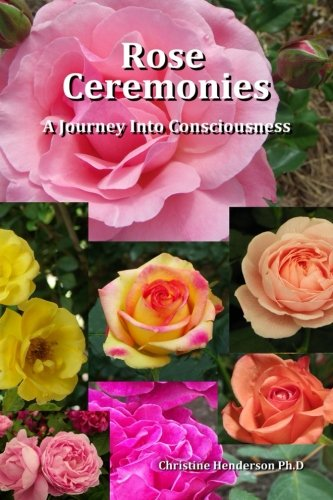 Rose Ceremonies: A Journey into Consciousness by Christine Henderson