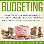 Budgeting: How to Set Up and Manage Your Finances, Become Free of Debt and Start Saving Money | Jordan Koma