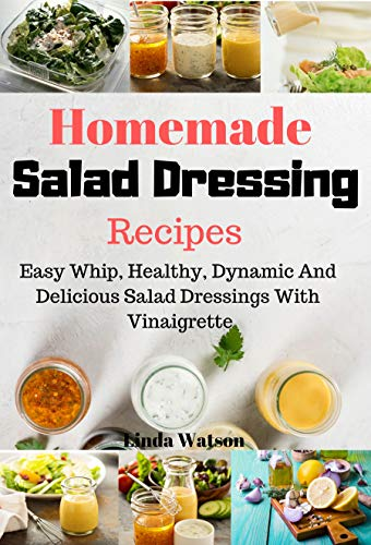 Homemade Salad Dressing Recipes: Easy Whip, Healthy, Dynamic And Delicious Salad Dressings With Vinaigrette by [Watson, Linda]
