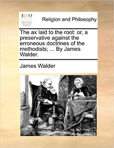 Book The ax laid to the root: or, a preservative against the erroneous doctrines of the methodists: ... By James Walder.