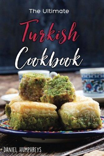 The Ultimate Turkish Cookbook: The Most Authentic Turkish Food Recipes in One Place by Daniel Humphreys