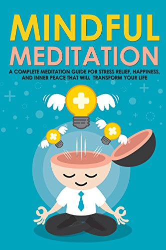 Mindful Meditation: A Complete Meditation Guide For Stress Relief, Happiness and Inner Peace to Transform Your Life (Meditation Techniques, Meditation ... Happiness, Joy, Breathing, Energy, Relax)