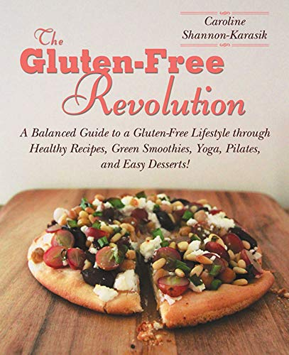 (The Gluten-Free Revolution: A Balanced Guide to a Gluten-Free Lifestyle through Healthy Recipes, Green Smoothies, Yoga, Pilates, and Easy Desserts!)