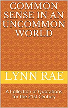 Common Sense in an Uncommon World: A Collection of Quotations for the 21st Century by [Rae, Lynn]