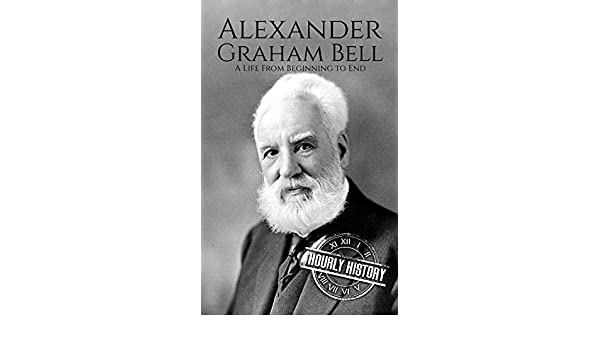 Alexander Graham Bell: A Life From Beginning to End (Biographies of Innovators Book 2) (English Edition) eBook: Hourly History: Amazon.es: Tienda Kindle