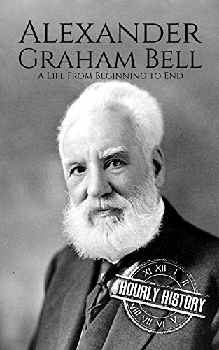 Alexander Graham Bell: A Life From Beginning to End (Biographies of Innovators Book 2) (First Phone Invented By Alexander Graham Bell)