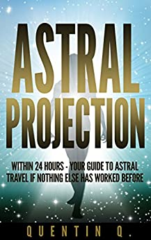 Astral Projection Within 24 Hours: Your Guide to Astral Travel If Nothing Else Has Worked Before by [Q., Quentin]