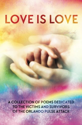 LOVE IS LOVE Poetry Anthology: In aid of Orlando's Pulse victims and survivors