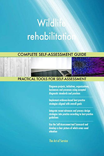 Wildlife rehabilitation All-Inclusive Self-Assessment - More than 670 Success Criteria, Instant Visual Insights, Comprehensive Spreadsheet Dashboard, Auto-Prioritized for Quick Results