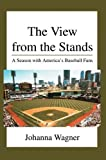 img - for The View from the Stands: A Season with America's Baseball Fans by Wagner, Johanna (February 25, 2005) Paperback book / textbook / text book