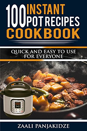 100 Instant Pot Recipes by Zaali Panjakidze: Quick and easy for everyone to use by Zaali Panjakidze