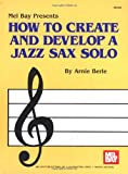 How to Create and Develop a Jazz Sax Solo, Arnie Berle, 1562220888