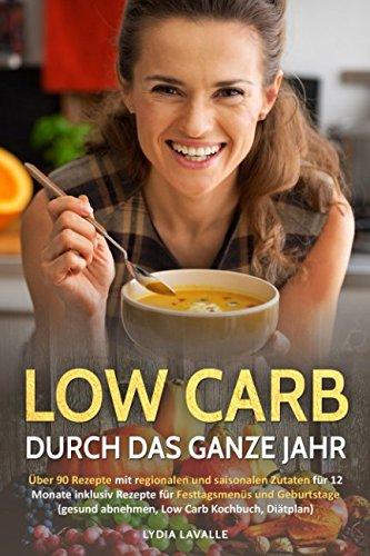 Low Carb durch das ganze Jahr: Über 90 Rezepte mit regionalen und saisonalen Zutaten für 12 Monate inklusiv Rezepte für Festtagsmenüs und Geburtstage