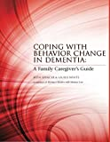 Coping with Behavior Change in Dementia: A Family Caregiver's Guide