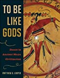 To Be Like Gods: Dance in Ancient Maya Civilization (Linda Schele Series in Maya and Pre-Columbian Studies) by Matthew G. Looper (2009-01-01)
