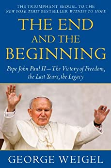 The End and the Beginning: Pope John Paul II -- The Victory of Freedom, the Last Years, the Legacy by [Weigel, George]