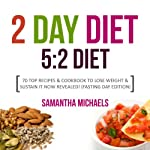 The 2 Day Diet: 5:2 Diet- 70 Top Recipes & Cookbook to Lose Weight & Sustain It Now Revealed! (Fasting Day Edition) | Samantha Michaels