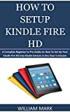 HOW TO SETUP YOUR KINDLE FIRE HD: A Complete Beginner to Pro Guide on How To Set Up Your Kindle Fire HD into Kindle Devices in less than 5 minutes