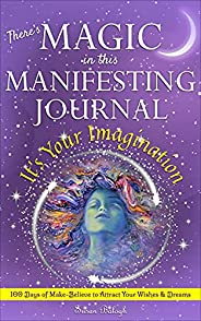 There's MAGIC in this MANIFESTING JOURNAL: It's Your Imagination: 100 Days of Make-Believe to Attract