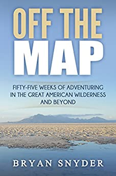 Off The Map: Fifty-Five Weeks of Adventuring in the Great American Wilderness and Beyond (Off The Map Adventures Book 1) by [Snyder, Bryan]