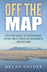 Off The Map: Fifty-Five Weeks of Adventuring in the Great American Wilderness and Beyond (Off The Map Adventures Book 1)