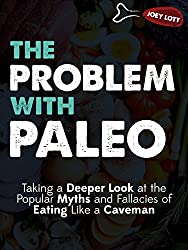 The Problem with Paleo: Taking a Deeper Look at the Popular Myths and Fallacies of Eating Like a Caveman (English Edition)