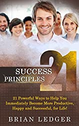 21 Success Principles (success, personal success, happiness, productivity): 21 Powerful Ways to Help You Immediately Become More Productive, Happy and Successful, for Life! (English Edition)