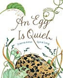 An Egg Is Quiet: (Nature Books for Kids, Children's Books Ages 3-5, Award Winning Children's Books)