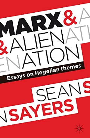 sean sayers marx and alienation essays on hegelian themes 'marx and alienation: essays on hegelian themes' reviewed by tony mckenna 'marx and alienation: sean sayers' book, marx and alienation, contains a series of essays on the marxist notion of 'alienation' and is written very much in this vein.