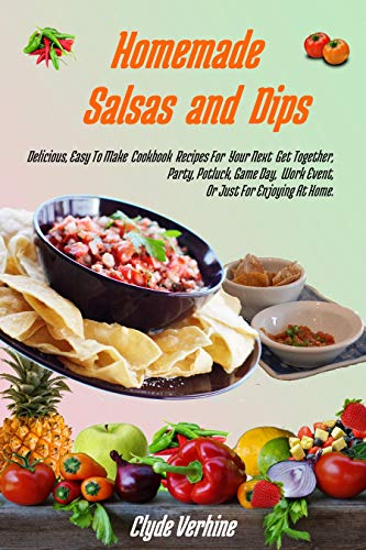 Homemade Salsas and Dips: Delicious, Easy To Make Cookbook Recipes For Your Next Get Together, Party, Potluck, Game Day, Work Event, Or Just For Enjoying At Home. by Clyde Verhine