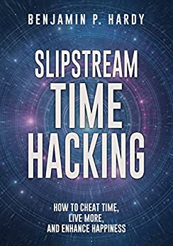 Slipstream Time Hacking: How to Cheat Time, Live More, And Enhance Happiness by [Hardy, Benjamin P.]