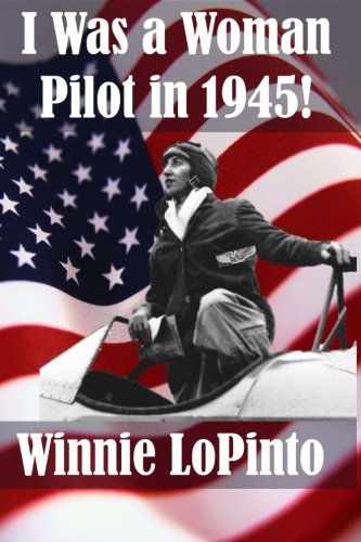 I Was A Woman Pilot In 1945: A Memoir Of A WASP Trainee: A Day To Day Account Of The Experiences Of Winnie LoPinto As A WASP Trainee At Avenger Field TX