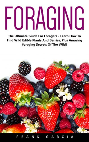 Foraging: The Ultimate Guide for Foragers - Learn How To Find Wild Edible Plants And Berries, Plus Amazing Foraging Secrets Of The Wild! (Wilderness Survival, Foraging Guide, Wildcrafting) by [Garcia,Frank]