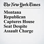Montana Republican Captures House Seat Despite Assault Charge | Jonathan Martin,Alexander Burns