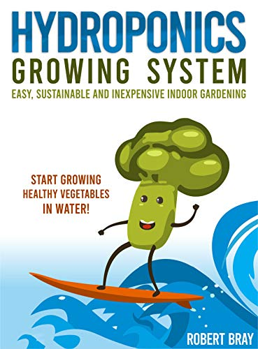 Hydroponics Growing System: Easy, Sustainable and Inexpensive Indoor Gardening. Start Growing Healthy Vegetables in Water! by [Bray, Robert]