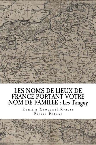 LES NOMS DE LIEUX DE FRANCE PORTANT VOTRE NOM DE FAMILLE : Les Tanguy (French Edition)
