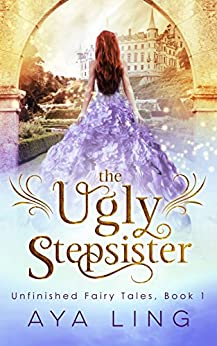 The Ugly Stepsister (Unfinished Fairy Tales Book 1) by [Ling, Aya]