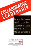 Collaborative Leadership : How Citizens and Civic Leaders Can Make a Difference, Chrislip, David D. and Larson, Carl E., 0787900036