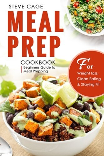 Meal Prep Cookbook: Beginners Guide to Meal Prepping (Weight Loss, Low Carb diet,Clean eating, Meal Prep Cookbook, Batch Cooking, Plan ahead meals) by Steve Cage