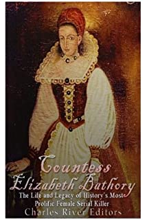 Countess Elizabeth Bathory: The Life and Legacy of Historys Most Prolific Female Serial Killer