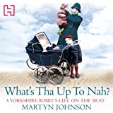 What's Tha Up To Nah?: A Yorkshire Bobby's Life on the Beat