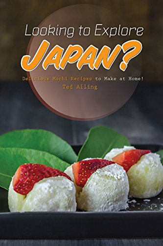 Looking to Explore Japan?: Delicious Mochi Recipes to Make at Home! by Ted Alling