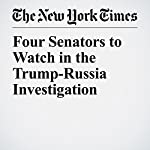 Four Senators to Watch in the Trump-Russia Investigation | Carl Hulse